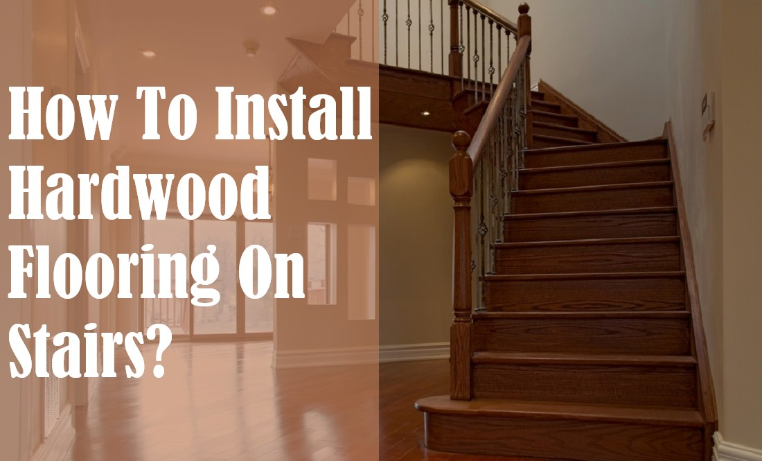 How To Install Hardwood Flooring On Stairs?